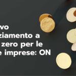 Il nuovo finanziamento a tasso zero per le nuove imprese: ON